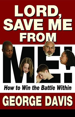 Lord, Save Me from Me!: How to Win the Battle Within  by  George Davis