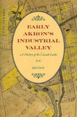 Early Akrons Industrial Valley: A History of the Cascade Locks  by  Jack Gieck