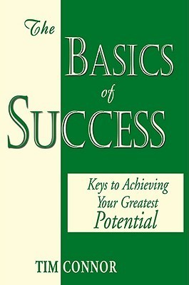 The Basics of Success: Keys to Achieving Your Greatest Potential  by  Tim Connor