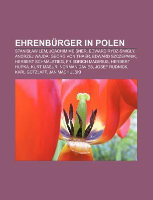 Ehrenb Rger in Polen: Stanis Aw LEM, Joachim Meisner, Edward Rydz- MIG Y, Andrzej Wajda, Georg Von Thaer, Edward Szczepanik  by  Books LLC
