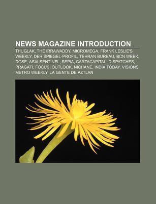 News Magazine Introduction: Thuglak, the Irrawaddy, Micromega, Frank Leslies Weekly, Der Spiegel-Profil, Tehran Bureau, Bcn Week, Dose  by  Source Wikipedia