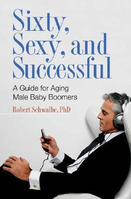 Sixty, Sexy, and Successful: A Guide for Aging Male Baby Boomers  by  Robert Schwalbe