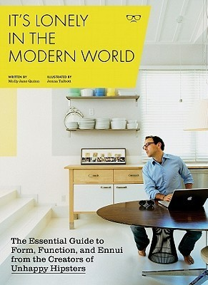 Its Lonely in the Modern World: The Essential Guide to Form, Function, and Ennui from the Creators of Unhappy Hipsters Molly Jane Quinn