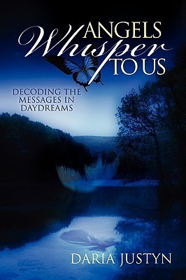 Angels Whisper to Us: Decoding the Messages in Daydreams  by  Daria Justyn