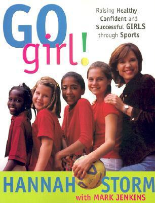 Go Girl!: Raising Healthy, Confident and Successful Girls Through Sports Hannah Storm