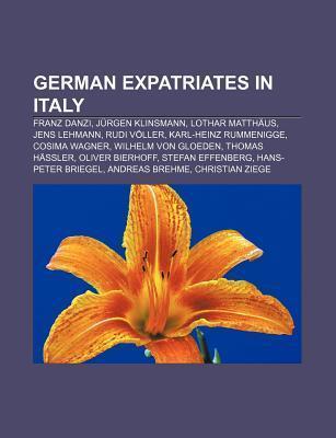 German Expatriates in Italy: Franz Danzi, J Rgen Klinsmann, Lothar Matth Us, Jens Lehmann, Rudi V Ller, Karl-Heinz Rummenigge, Cosima Wagner  by  Books LLC