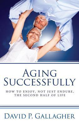 Aging Successfully: How to Enjoy, Not Just Endure, the Second Half of Life  by  David P. Gallagher