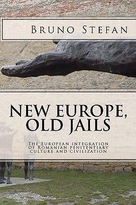 New Europe, Old Jails: The European Integration of the Romanian Penitentiary Culture and Civilization Bruno Stefan