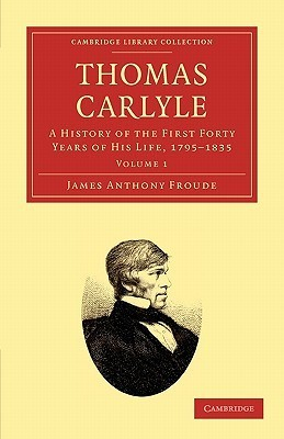 Thomas Carlyle: A History of the First Forty Years of His Life, 1795 1835  by  James Anthony Froude