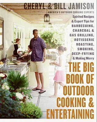 The Big Book of Outdoor Cooking and Entertaining: Spirited Recipes and Expert Tips for Barbecuing, Charcoal and Gas Grilling, Rotisserie Roasting, Smoking, Deep-Frying, and Making Merry Cheryl Alters Jamison