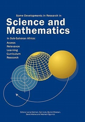 Some Developments in Research in Science and Mathematics in Sub-Saharan Africa: Access, Relevance, Learning, Curriculum Research  by  Lorna Holtman