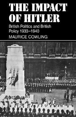 The Impact of Hitler: British Politics and British Policy 1933-1940 Maurice Cowling