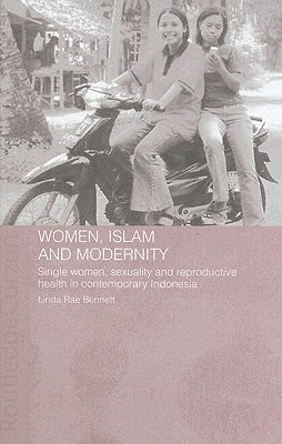 Women, Islam and Modernity: Single Women, Sexuality and Reproductive Health in Contemporary Indonesia Linda R Bennett