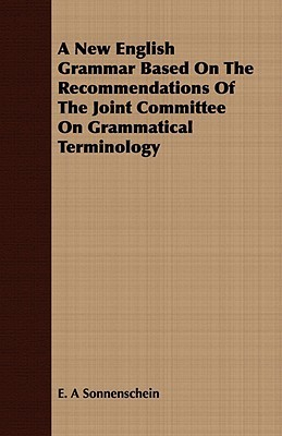 A New English Grammar Based on the Recommendations of the Joint Committee on Grammatical Terminology E.A. Sonnenschein