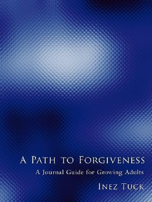 A Path to Forgiveness: A Journal Guide for Growing Adults  by  Inez Tuck