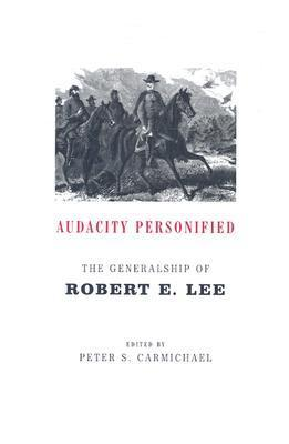Audacity Personified: The Generalship of Robert E. Lee Peter S. Carmichael