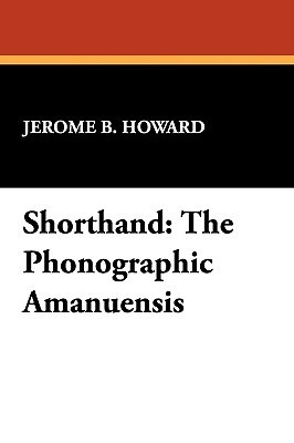 Shorthand: The Phonographic Amanuensis  by  Jerome B. Howard