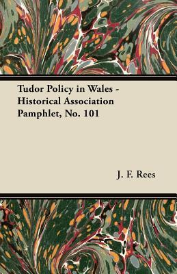 Tudor Policy in Wales - Historical Association Pamphlet, No. 101  by  J. F. Rees
