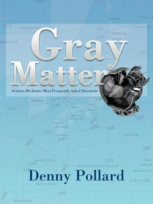 Gray Matter: Aviation Mechanics Most Frequently Asked Questions Denny Pollard
