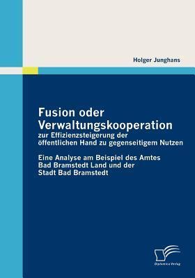 Fusion Oder Verwaltungskooperation Zur Effizienzsteigerung Der Ffentlichen Hand Zu Gegenseitigem Nutzen  by  Holger Junghans
