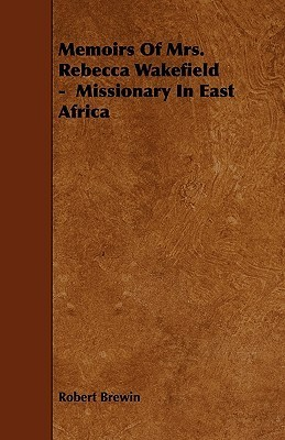 Memoirs Of Mrs. Rebecca Wakefield   Missionary In East Africa  by  Robert Brewin