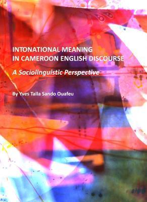 Intonational Meaning in Cameroon English Discourse: A Sociolinguistic Perspective Yves Talla Sando Ouafeu