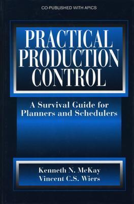 Practical Production Control: A Survival Guide for Planners and Schedulers  by  Kenneth N. McKay