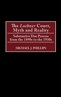 The Lochnercourt, Myth and Reality: Substantive Due Process from the 1890s to the 1930s Michael J. Phillips