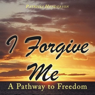 I Forgive Me: A Pathway to Freedom  by  Patricia Henderson
