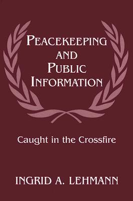 Peacekeeping and Public Information: Caught in the Crossfire  by  Ingrid A. Lehmann