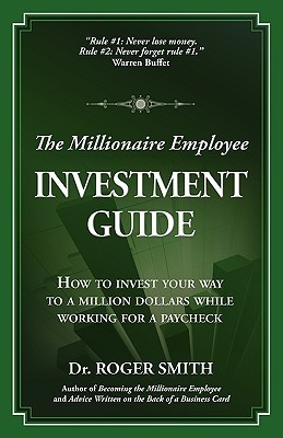 The Millionaire Employee Investment Guide: How to Invest Your Way to a Million Dollars While Working for a Paycheck Roger Dean Smith