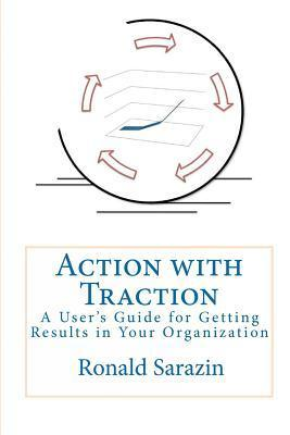 Action with Traction: A Users Guide for Getting Results in Your Organization  by  Ronald Sarazin