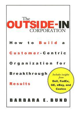 The Outside-In Corporation: How to Build a Customer-Centric Organization for Breakthrough Results Barbara Bund