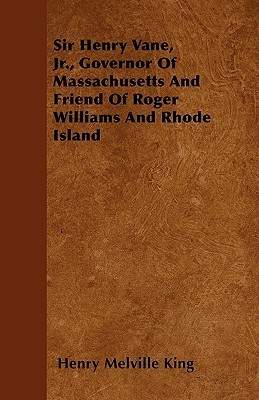 Sir Henry Vane, JR., Governor of Massachusetts and Friend of Roger Williams and Rhode Island  by  Henry Melville King