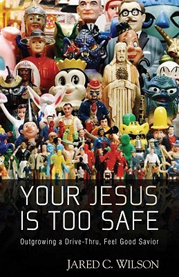 Your Jesus Is Too Safe: Outgrowing a Drive-Thru, Feel Good Savior  by  Jared C. Wilson