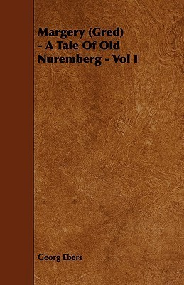 Margery (Gred) - A Tale of Old Nuremberg - Vol I  by  Georg Ebers