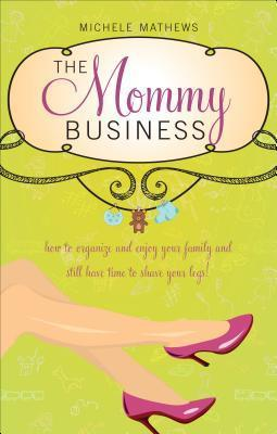 The Mommy Business: Managing Your Family While Making Time to Shave Your Legs Michele Mathews