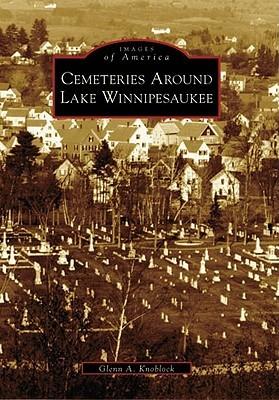 Cemeteries Around Lake Winnipesaukee  by  Glenn A. Knoblock