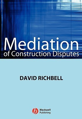 Mediation Of Construction Disputes  by  David Richbell