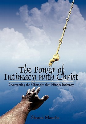 The Power of Intimacy with Christ: Overcoming the Obstacles That Hinder Intimacy  by  Sharon Mancha