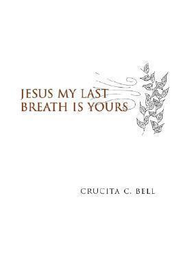 Jesus My Last Breath Is Yours Crucita C. Bell
