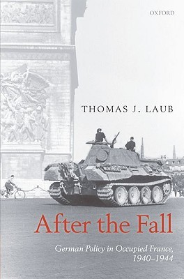 After the Fall: German Policy in Occupied France, 1940-1944 Thomas J. Laub