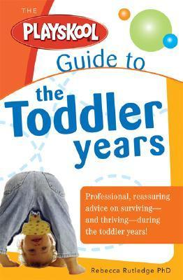 Playskool Guide to the Toddler Years: Professional, Reassuring Advice on Surviving - and Thriving - During the Toddler Years!  by  Rebecca Rutledge