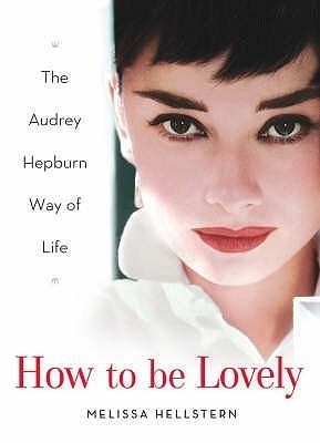 How to Be Lovely: The Audrey Hepburn Way of Life. Melissa Hellstern Melissa Hellstern