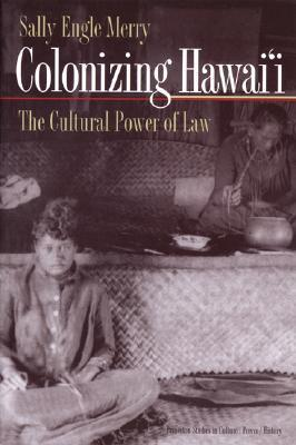 Colonizing Hawaii:The Cultural Power of Law  by  Sally Engle Merry