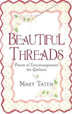 Beautiful Threads: Pieces of Encouragement for Quilters Mary Tatem