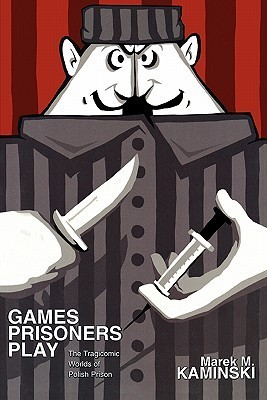 Games Prisoners Play: The Tragicomic Worlds of Polish Prison Marek M. Kaminski