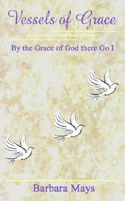 Vessels of Grace: By the Grace of God There Go I Barbara Mays