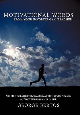 Motivational Words from Your Favorite Gym Teacher  by  George Bertos