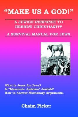 Make Us a God!: A Jewish Response to Hebrew Christianity - A Survival Manual for Jews  by  Chaim Picker